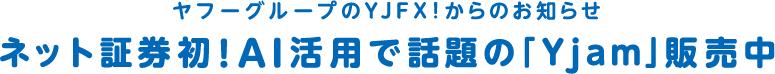 ヤフーグループのYJFX!からのお知らせ ネット証券初!AI活用で話題の「Yjam」販売中