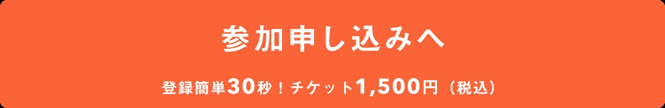 参加申し込みへ 登録簡単30秒! チケット1,500円(税込)