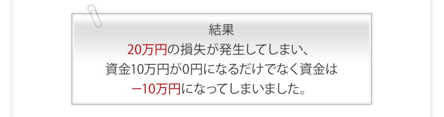 結果 マイナス20万円の損失が発生してしまい、資金10万円が0円になるだけでなく資金は-10万円になってしまいました。