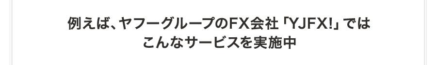 例えば、ヤフーグループのFX会社「YJFX!」ではこんなキャンペーンを実施中