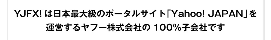 YJFX!は日本最大級のポータルサイトYahoo! JAPANを運営するヤフー株式会社の100%子会社です
