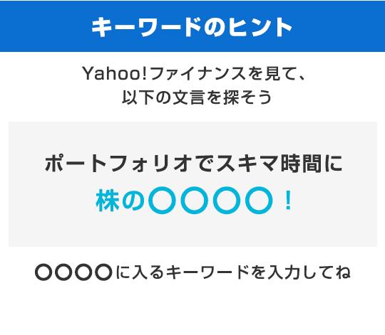 キーワードのヒント Yahoo!ファイナンスを見て以下の文言を探そう 「ポートフォリオでスキマ時間に株の○○○○!」○○○○に入るキーワードを入力してね