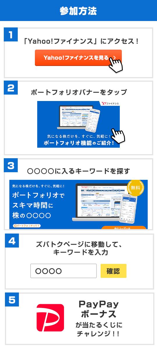 参加方法 1、「Yahoo!ファイナンス」にアクセス! 2、ポートフォリオバナーバナーをタップ 3、○○○○に入るキーワードを探す 4、ズバトクページに移動して、キーワードを入力 5、PayPayボーナスが当たるくじにチャレンジ!