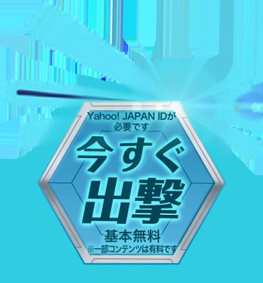 今すぐ出撃 Yahoo! JAPAN IDが必要です 基本無料  ※一部コンテンツは有料です