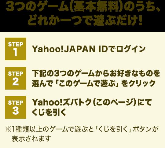 3つのゲーム(基本無料)のうち、どれか一つで遊ぶだけ! STEP1:Yahoo!JAPAN IDでログイン STEP2:下記の3つのゲームからお好きなものを選んで「このゲームで遊ぶ」をクリック STEP3: Yahoo!ズバトク(このページ)にてくじを引く※1種類以上のゲームで遊ぶと「くじを引く」ボタンが表示されます