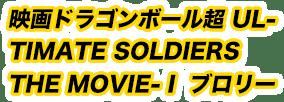 映画ドラゴンボール超 ULTIMATE SOLDIERS THE MOVIE-Ⅰ ブロリー