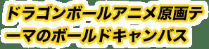 ドラゴンボールアニメ原画テーマのボールドキャンバス