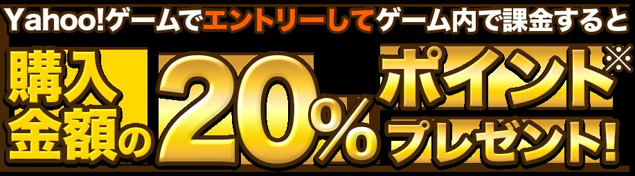 エントリーしてゲーム内で課金すると購入金額の20%ポイントプレゼント!