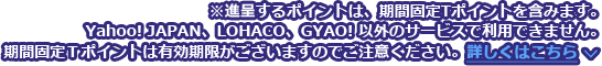 ※進呈するポイントは、期間固定Tポイントを含みます。Yahoo! JAPAN、LOHACO、GYAO! 以外のサービスで利用できません。期間固定Tポイントには有効期限がございますのでご注意ください。詳しくはこちら
