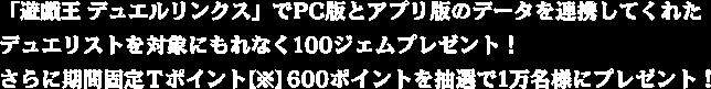 「遊戯王 デュエルリンクス」でPC版とアプリ版のデータを連携してくれたデュエリストを対象にもれなく100ジェムプレゼント!さらに期間固定Tポイント600ポイントを抽選で1万名様にプレゼント!