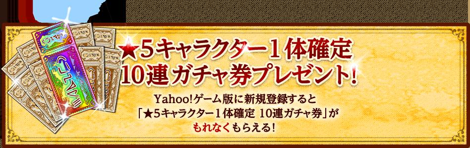 ★5キャラクター1体確定 10連ガチャ券プレゼント! Yahoo!ゲーム版に新規登録すると「★5キャラクター1体確定 10連ガチャ券」がもれなくもらえる!