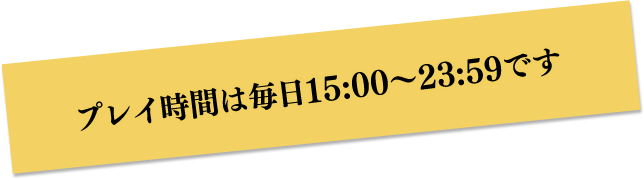 プレイ時間は毎日15:00~23:59です