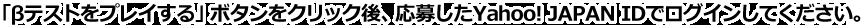 「βテストをプレイする」ボタンをクリック後、応募したYahoo! JAPAN IDでログインしてください。