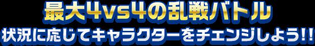 最大4vs4の乱戦バトル - 状況に応じてキャラクターをチェンジしよう!!