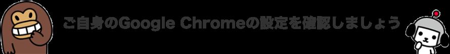 ご自身のGoogle Chromeの設定を確認しましょう
