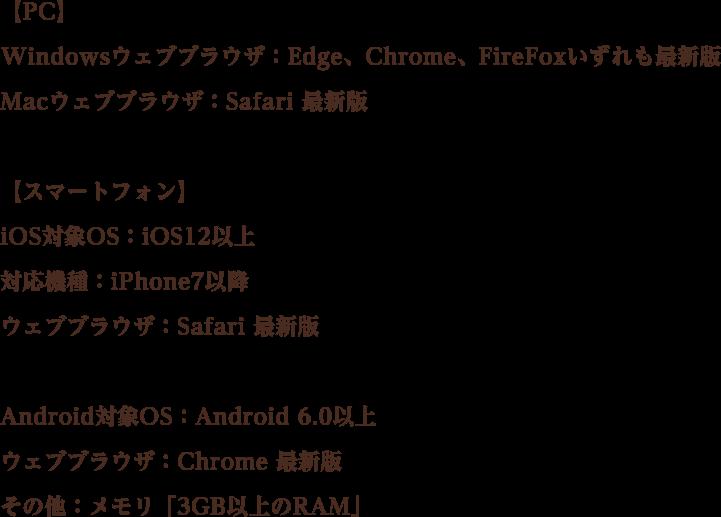 【PC】 Windowsウェブブラウザ:Edge、Chrome、FireFoxいずれも最新版 Macウェブブラウザ:Safari 最新版 【スマートフォン】 iOS対象OS:iOS12以上 対応機種:iPhone7以降 ウェブブラウザ:Safari 最新版 Android対象OS:Android 6.0以上 ウェブブラウザ:Chrome 最新版 その他:メモリ「3GB以上のRAM」