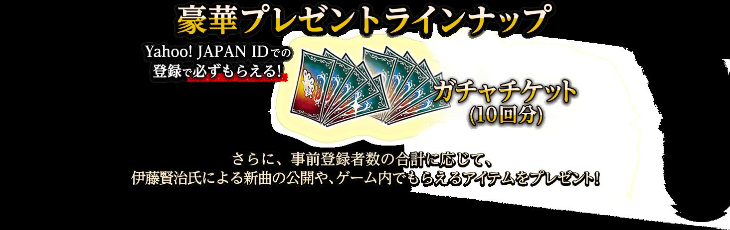 豪華プレゼントラインナップ Yahoo! JAPAN IDでの登録で必ずもらえる!ガチャチケット(10回分) さらに、事前登録者数の合計に応じて、伊藤賢治氏による新曲の公開や、ゲーム内でもらえるアイテムをプレゼント!