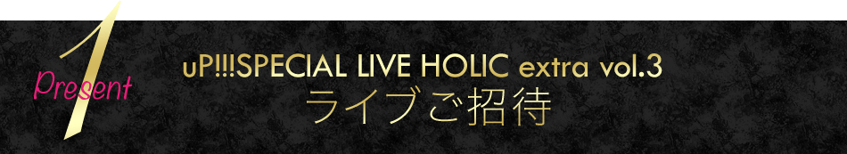 Present1 uP!!!SPECIAL LIVE HOLIC extra vol.3 ライブご招待