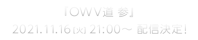 『OWV道 参』2021年11月16日(火)21:00より配信決定!