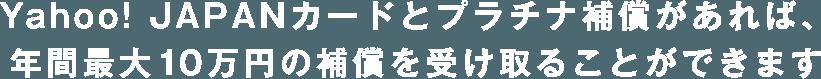 Yahoo! JAPANカードとプラチナ補償があれば、年間最大10万円の補償を受け取ることができます