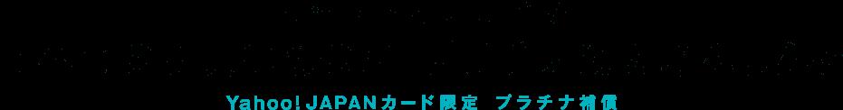 ネットでも街でも すべてのお買いものにプラチナ級のあんしんを Yahoo! JAPANカード限定 プラチナ補償