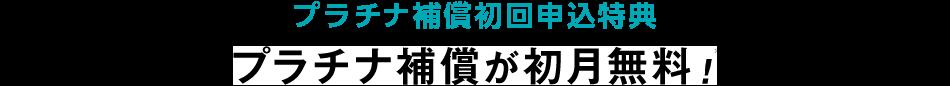 プラチナ補償初回申込特典 プラチナ補償が初月無料!