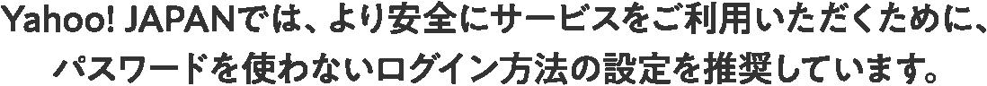 Yahoo! JAPANでは、より安全にサービスをご利用いただくために、パスワードを使わないログイン方法の設定を推奨しています。