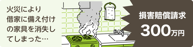 火災により借家に備え付けの家具を消失してしまった…損害賠償請求300万円