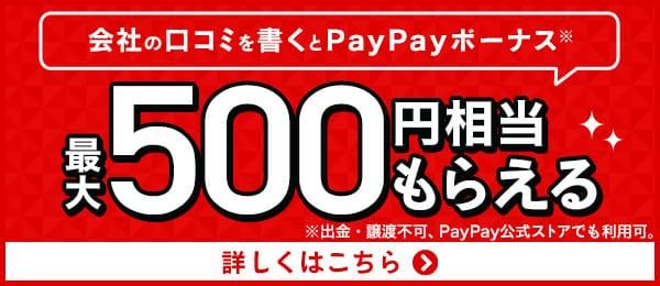 会社の口コミを書くとPayPayボーナス※ 最大500円相当もらえる ※出金・譲渡不可、PayPay公式ストアでも利用可。 詳しくはこちら
