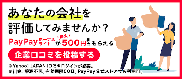 あなたの会社を評価してみませんか? PayPayボーナスライトが最大500円相当もらえる 企業口コミを投稿する ※Yahoo!JAPAN IDでのログインが必要。 ※出金、譲渡不可。有効期限60日。PayPay公式ストアでも利用可。