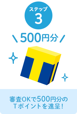 ステップ3 審査OKで500円分のTポイントを進呈!
