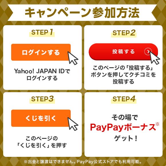 キャンペーン参加方法 STEP1 Yahoo! JAPAN IDでログインする STEP2 このページの「投稿する」ボタンを 押してクチコミを投稿する STEP3 このページの「くじを引く」を押す STEP4 その場でPayPayボーナスゲット!
