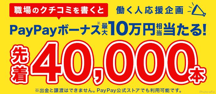 働く人応援企画 職場のクチコミを書くとPayPayボーナス※最大10万円相当当たる!先着40,000本 ※出金と譲渡はできません。PayPay公式ストアでも利用可能です。
