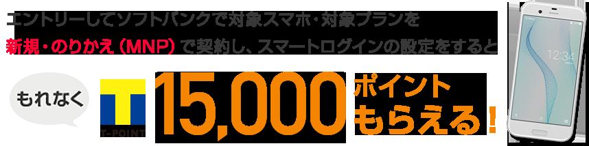 エントリーしてソフトバンクで対象スマホ・対象プランを新規・のりかえ(MNP)で契約しスマートログインの設定するともれなくTポイント15,000ポイントもらえる!