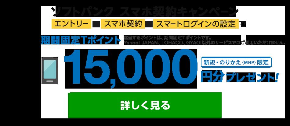 ソフトバンクスマホ契約キャンペーン エントリーして、スマホ契約、スマートログインの設定で期間固定Tポイント(進呈するポイントは、期間固定Tポイントです。Yahoo! JAPAN、LOHACO、GYAO!以外のサービスではご利用いただけません)15,000円分プレゼント(新規・のりかえ<MNP>限定) 詳細を見る