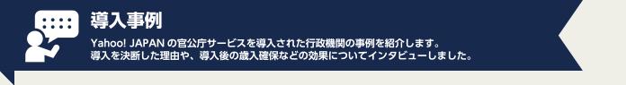 導入事例 Yahoo! JAPANの官公庁サービスを導入された行政機関の事例を紹介します。導入を決断した理由や、導入後の歳入確保などの効果についてインタビューしました。