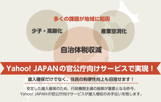 多くの課題が地域に起因 少子・高齢化・自治体税収減・産業空洞化/Yahoo!JAPANの官公庁向けサービスで実現 歳入確保だけでなく、住民の利便性向上も目指せます!安定した歳入確保のため、行政機関主導の施策が重要となる昨今、Yahoo!JAPANの官公庁向けサービスが歳入増収のお手伝いを致します。