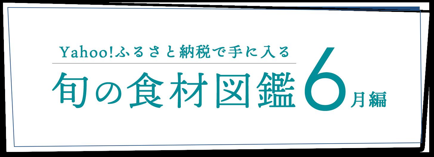 Yahoo!ふるさと納税で手に入る 旬の食材図鑑6月編