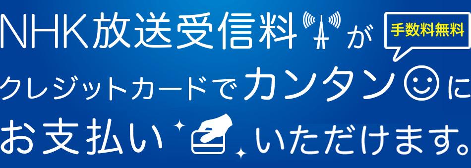 NHK放送受信料がクレジットカードでカンタンにお支払いいただけます。