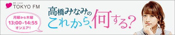 TOKYO FM「高橋みなみの『これから、何する?』」月曜から木曜13:00 - 14:55オンエア!