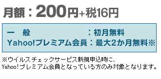月額:200円+税16円 一般:初月無料 Yahoo!プレミアム会員:最大2か月無料 ※ウイルスチェックサービス新規申込時に、Yahoo!プレミアム会員となっている方のみ対象となります。