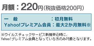 月額:220円(税抜価格200円) 一般:初月無料 Yahoo!プレミアム会員:最大2か月無料 ※ウイルスチェックサービス新規申込時に、Yahoo!プレミアム会員となっている方のみ対象となります。