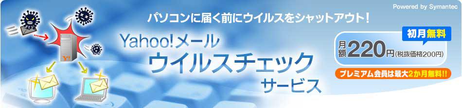 パソコンに届く前にウイルスをシャットアウト! Yahoo!メール ウイルスチェックサービス 月額220円(税抜価格200円) 初月無料 プレミアム会員は最大2か月無料!! Powered by Symantec
