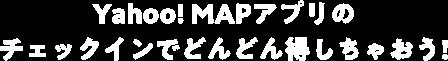 Yahoo! MAPアプリのチェックインでどんどん得しちゃおう!