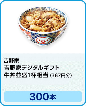 吉野家 吉野家デジタルギフト 牛丼並盛1杯相当(387円分)/300本 期間:2021年7月1日~2021年7月31日