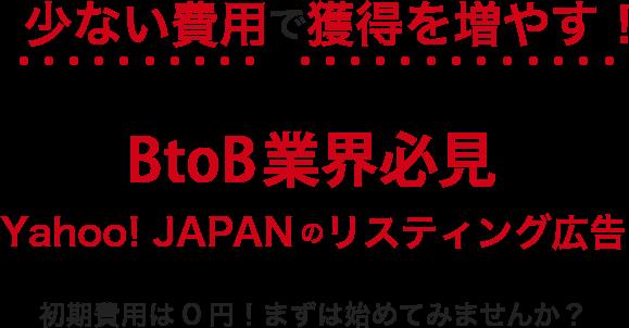 少ない費用で獲得を増やす!BtoB業界必見。Yahoo! JAPANのリスティング広告。初期費用は0円!まずは始めてみませんか?