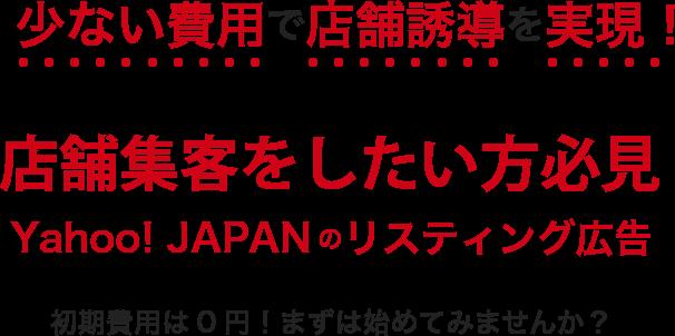 少ない費用で店舗誘導を実現!店舗集客をしたい方必見。Yahoo! JAPANのリスティング広告。初期費用は0円!まずは始めてみませんか?
