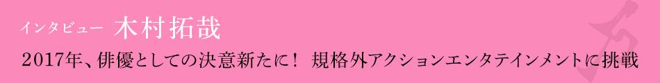 インタビュー 木村拓哉「2017年、俳優としての決意新たに! 規格外アクションエンタテインメントに挑戦」