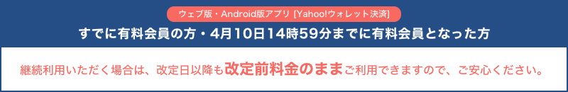 ウェブ版・Android版アプリ [Yahoo!ウォレット決済]ですでに有料会員の方・4月10日14時59分までに有料会員となった方 継続利用いただく場合は、改定日以降も改定前料金のままご利用できますので、ご安心ください。