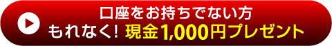 口座をお持ちでない方 もれなく!現金1,000円プレゼント